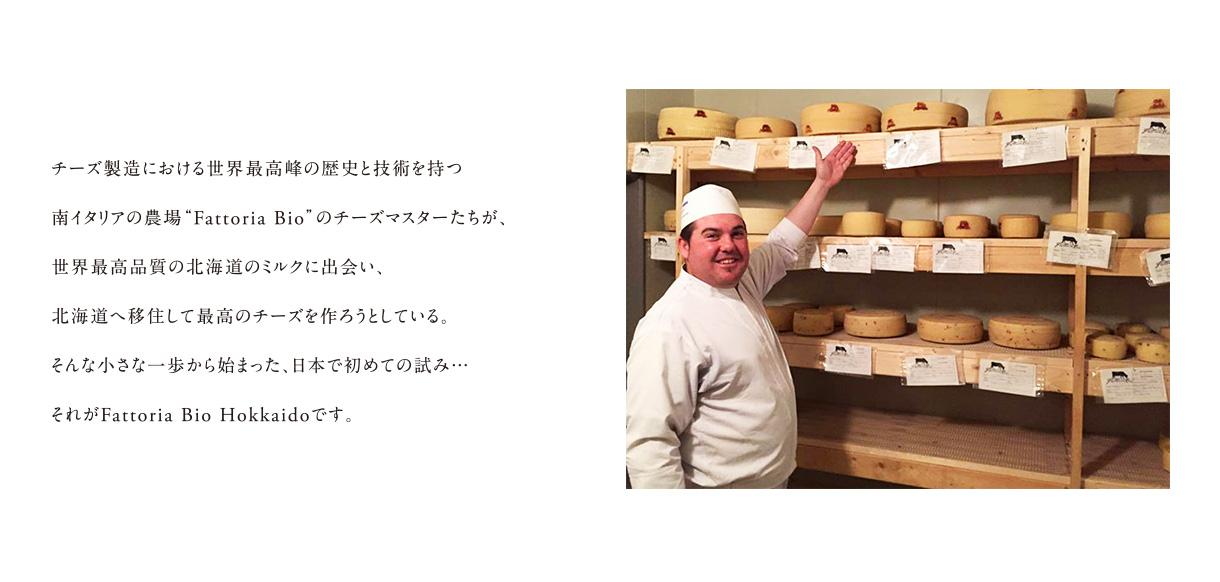 """チーズ製造における世界最高峰の歴史と技術を持つ南イタリアの農場""""Fattoria Bio""""のチーズマスターたちが、世界最高品質の北海道のミルクに出会い、北海道へ移住して最高のチーズを作ろうとしている。そんな小さな一歩から始まった、日本で初めての試み・・・それがFattoria Bio Hokkaidoです。"""